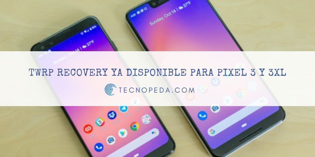TWRP recovery disponible para Pixel 3 y Pixel 3 XL