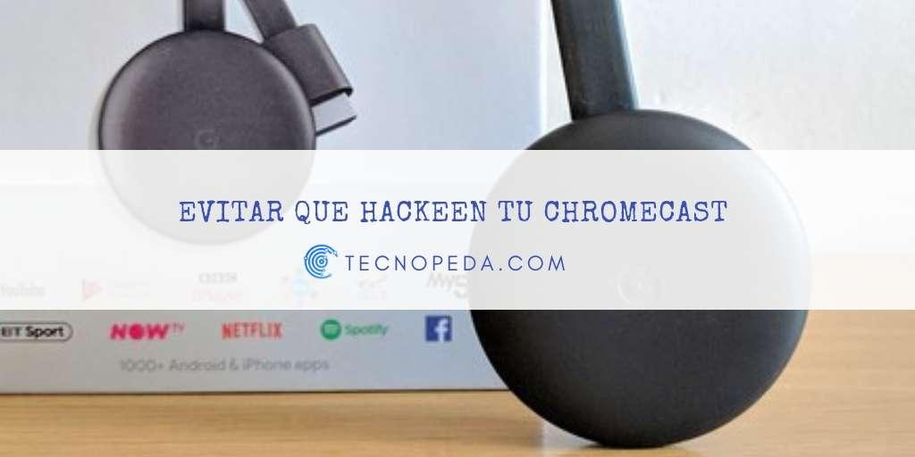 Evitar que hackeen tu chromecast