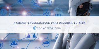Avances Tecnológicos para mejorar tu vida
